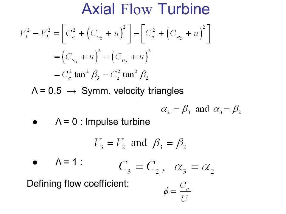 Axial Flow Turbine Λ = 0.5 → Symm. velocity triangles ●Λ = 0 : Impulse turbine ●Λ = 1 : Defining flow coefficient: