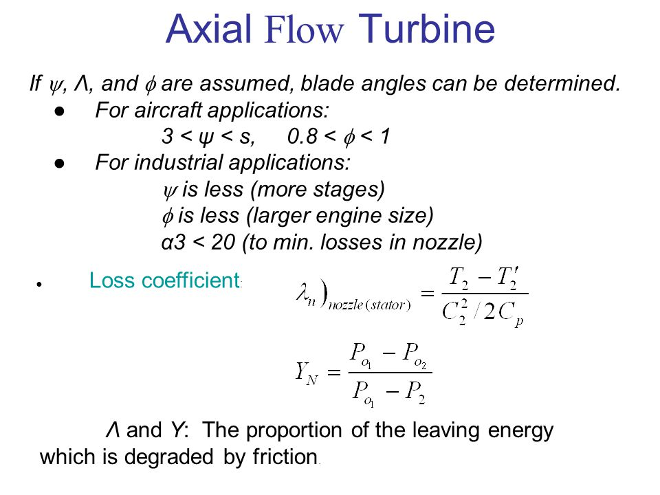 Axial Flow Turbine If , Λ, and  are assumed, blade angles can be determined. ●For aircraft applications: 3 < ψ < s, 0.8 <  < 1 ●For industrial appl