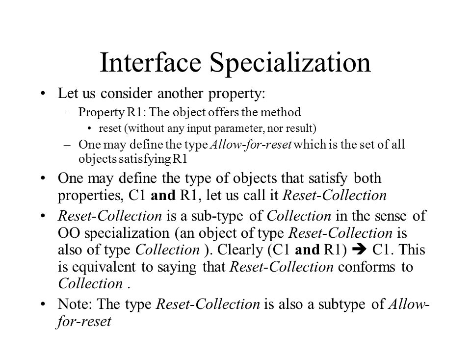 Interface Specialization Let us consider another property: –Property R1: The object offers the method reset (without any input parameter, nor result) –One may define the type Allow-for-reset which is the set of all objects satisfying R1 One may define the type of objects that satisfy both properties, C1 and R1, let us call it Reset-Collection Reset-Collection is a sub-type of Collection in the sense of OO specialization (an object of type Reset-Collection is also of type Collection ).