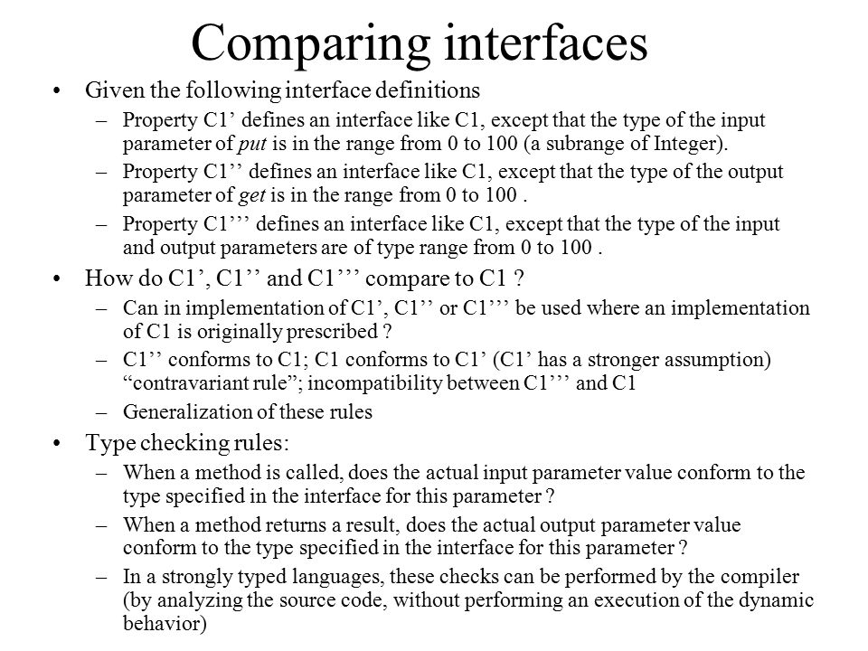 Comparing interfaces Given the following interface definitions –Property C1' defines an interface like C1, except that the type of the input parameter of put is in the range from 0 to 100 (a subrange of Integer).
