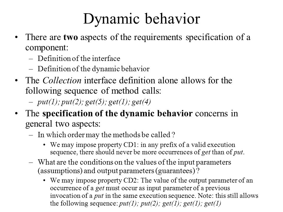 Dynamic behavior There are two aspects of the requirements specification of a component: –Definition of the interface –Definition of the dynamic behavior The Collection interface definition alone allows for the following sequence of method calls: –put(1); put(2); get(5); get(1); get(4) The specification of the dynamic behavior concerns in general two aspects: –In which order may the methods be called .