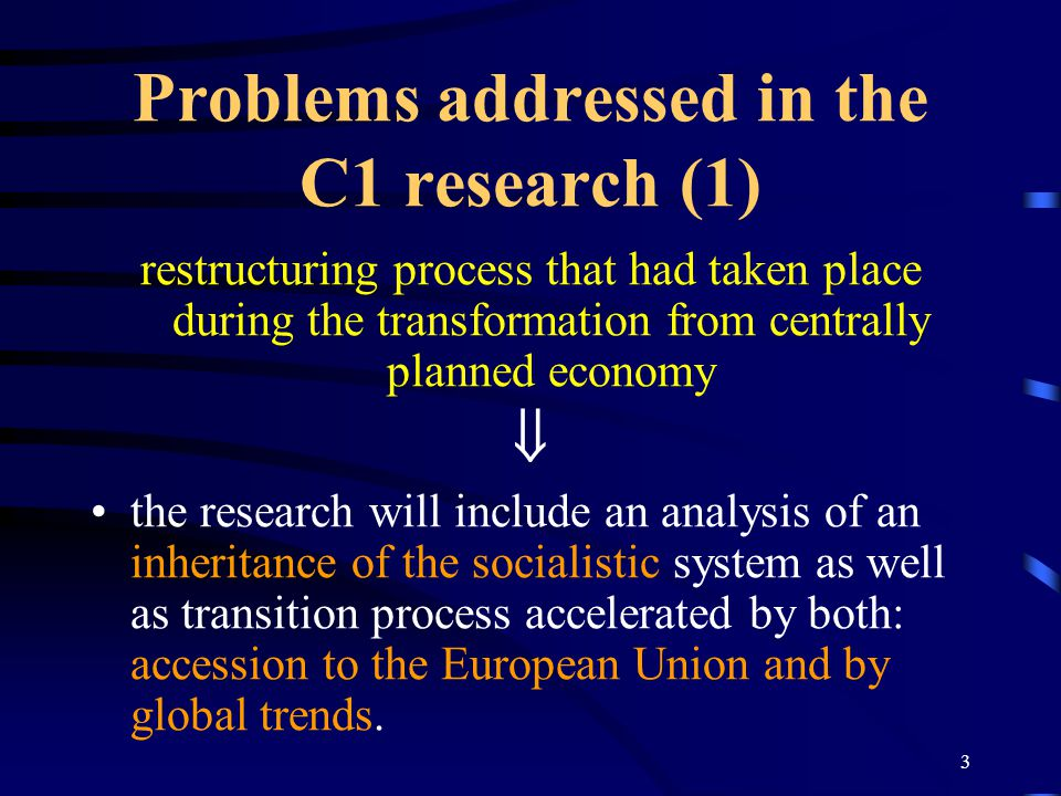 3 Problems addressed in the C1 research (1) restructuring process that had taken place during the transformation from centrally planned economy  the research will include an analysis of an inheritance of the socialistic system as well as transition process accelerated by both: accession to the European Union and by global trends.