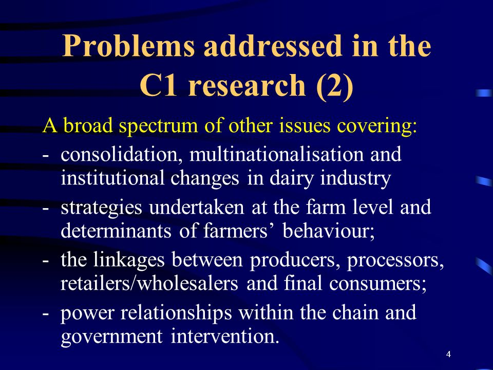 4 Problems addressed in the C1 research (2) A broad spectrum of other issues covering: -consolidation, multinationalisation and institutional changes in dairy industry -strategies undertaken at the farm level and determinants of farmers' behaviour; -the linkages between producers, processors, retailers/wholesalers and final consumers; -power relationships within the chain and government intervention.