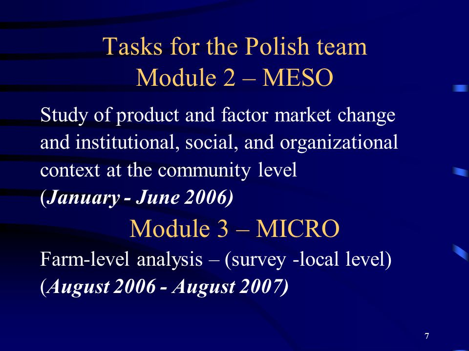 7 Tasks for the Polish team Module 2 – MESO Study of product and factor market change and institutional, social, and organizational context at the community level (January - June 2006) Module 3 – MICRO Farm-level analysis – (survey -local level) (August 2006 - August 2007)