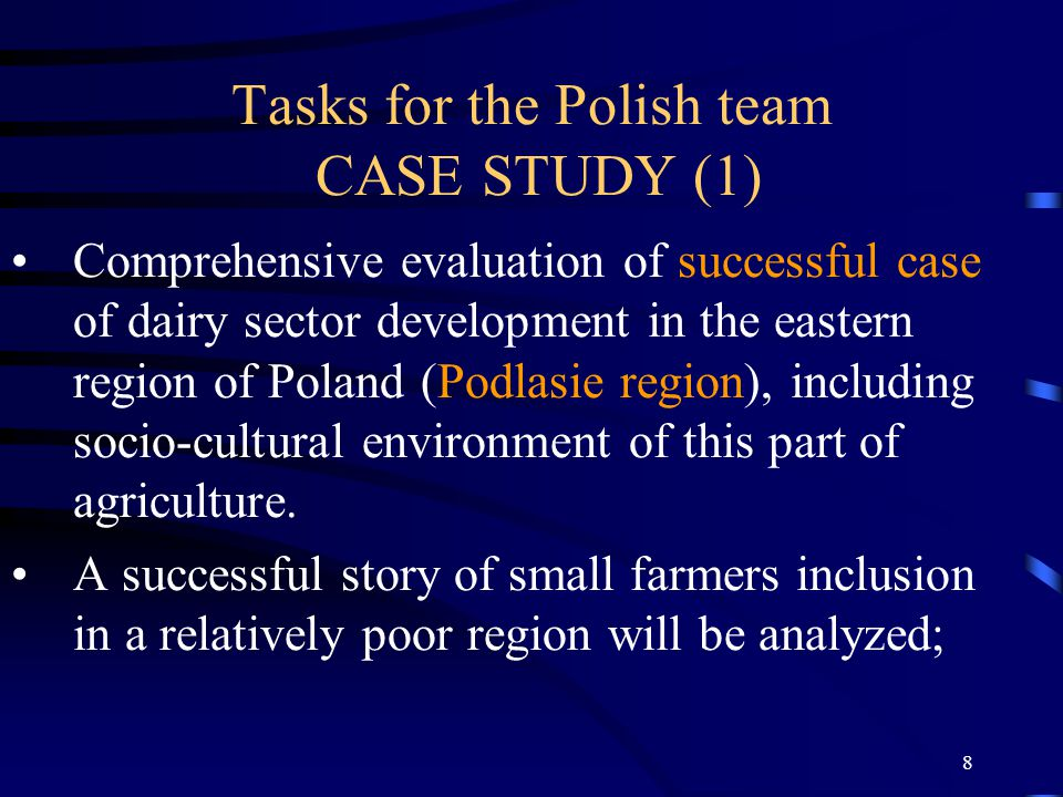 8 Tasks for the Polish team CASE STUDY (1) Comprehensive evaluation of successful case of dairy sector development in the eastern region of Poland (Podlasie region), including socio-cultural environment of this part of agriculture.
