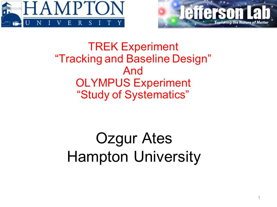 Ozgur Ates Hampton University TREK Experiment Tracking and Baseline Design And OLYMPUS Experiment Study of Systematics 1