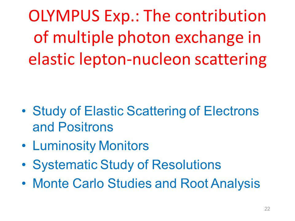 OLYMPUS Exp.: The contribution of multiple photon exchange in elastic lepton-nucleon scattering Study of Elastic Scattering of Electrons and Positrons Luminosity Monitors Systematic Study of Resolutions Monte Carlo Studies and Root Analysis 22