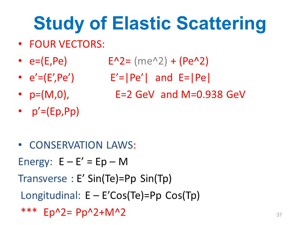 Study of Elastic Scattering We have 4 variables: Pe, Pp, Te, Tp 3 constraints: 3 conservation equations 4 - 3= 1 (DEGREE OF FREEDOM) Then I can find out 12 Different Relations: Pp(Tp) inverse Tp(Pp) Pe(Te) inverse Te(Pe) Pp(Te) inverse Te(Pp) Tp(Te) inverse Te(Tp) Pp(Pe) inverse Pe(Pp) Tp(Pe) inverse Pe(Tp) 38