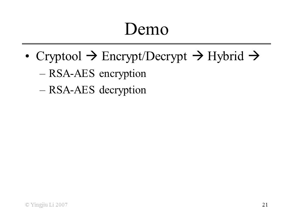 © Yingjiu Li 200721 Demo Cryptool  Encrypt/Decrypt  Hybrid  –RSA-AES encryption –RSA-AES decryption