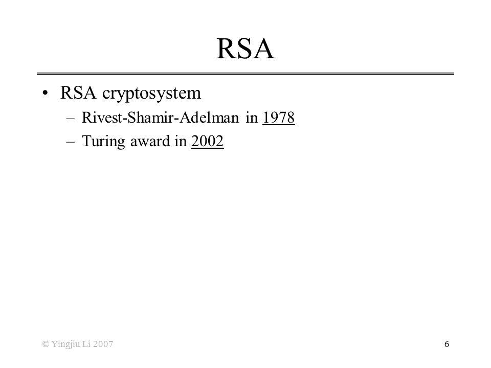 © Yingjiu Li 20076 RSA RSA cryptosystem –Rivest-Shamir-Adelman in 1978 –Turing award in 2002