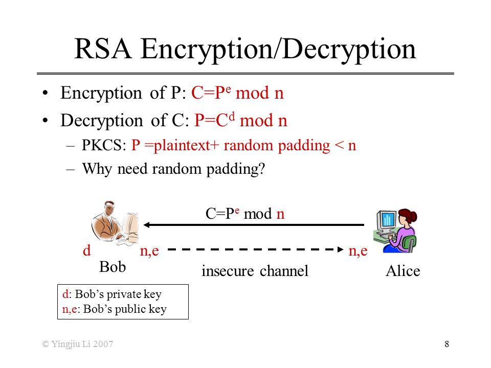 © Yingjiu Li 20078 RSA Encryption/Decryption Encryption of P: C=P e mod n Decryption of C: P=C d mod n –PKCS: P =plaintext+ random padding < n –Why ne