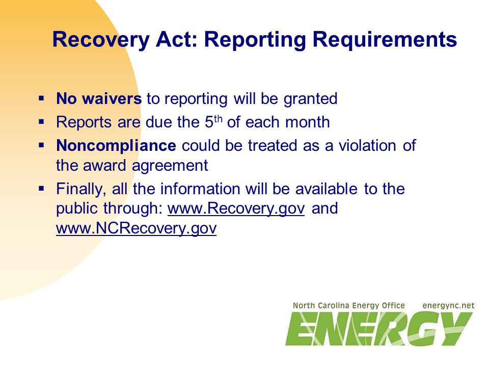 Recovery Act: Reporting Requirements  No waivers to reporting will be granted  Reports are due the 5 th of each month  Noncompliance could be treated as a violation of the award agreement  Finally, all the information will be available to the public through: www.Recovery.gov and www.NCRecovery.gov