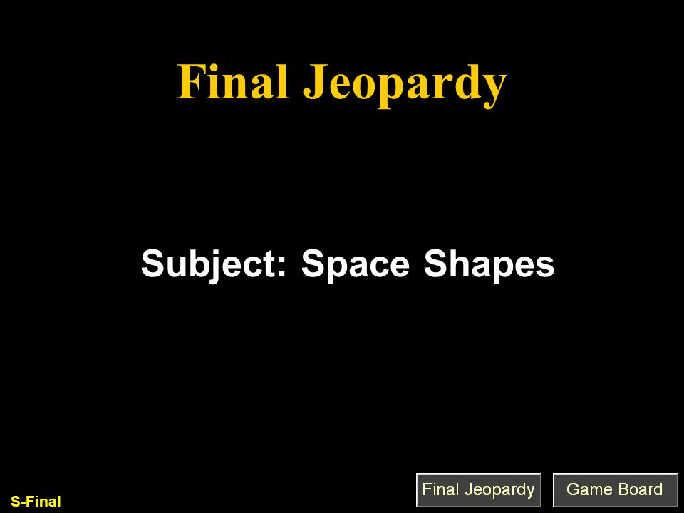 Final Jeopardy Q'est-ce que c'est que. Subject: Space Shapes S-Final