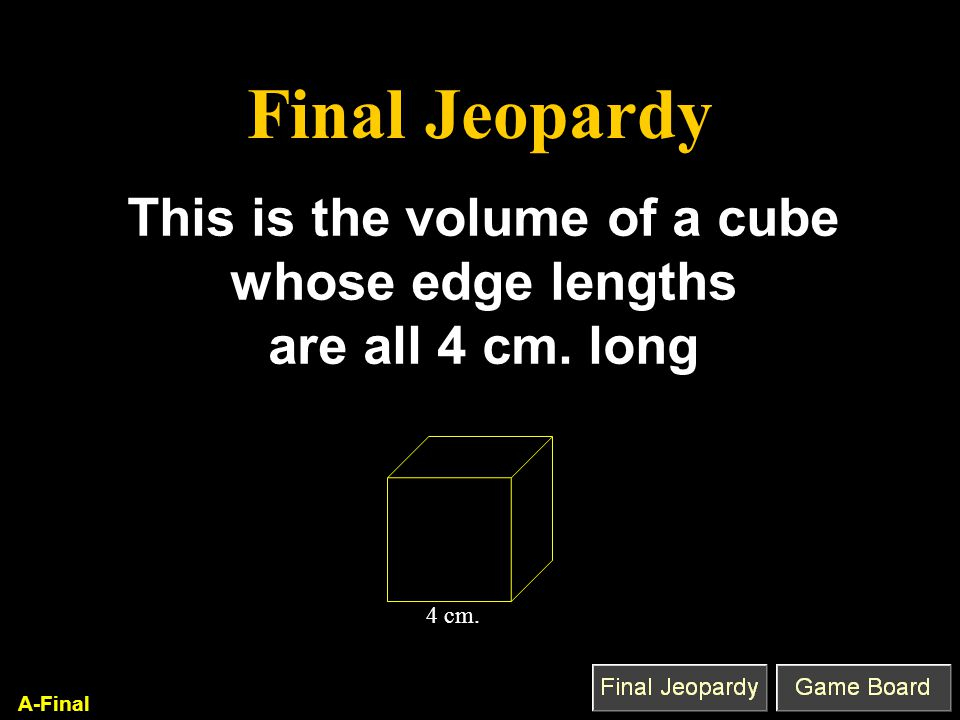 Final Jeopardy This is the volume of a cube whose edge lengths are all 4 cm. long A-Final 4 cm.