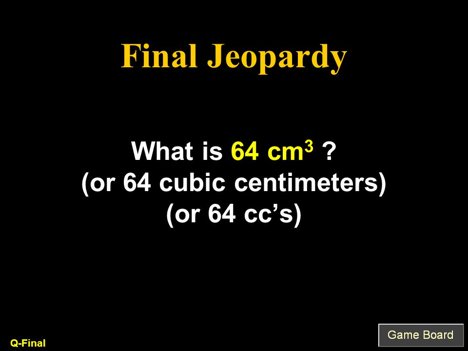 What is 64 cm 3 (or 64 cubic centimeters) (or 64 cc's) Q-Final Final Jeopardy