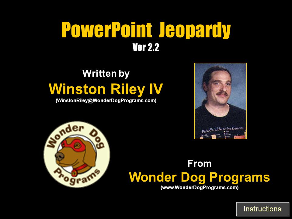 PowerPoint Jeopardy Ver 2.2 Written by Winston Riley IV (WinstonRiley@WonderDogPrograms.com) From Wonder Dog Programs (www.WonderDogPrograms.com)