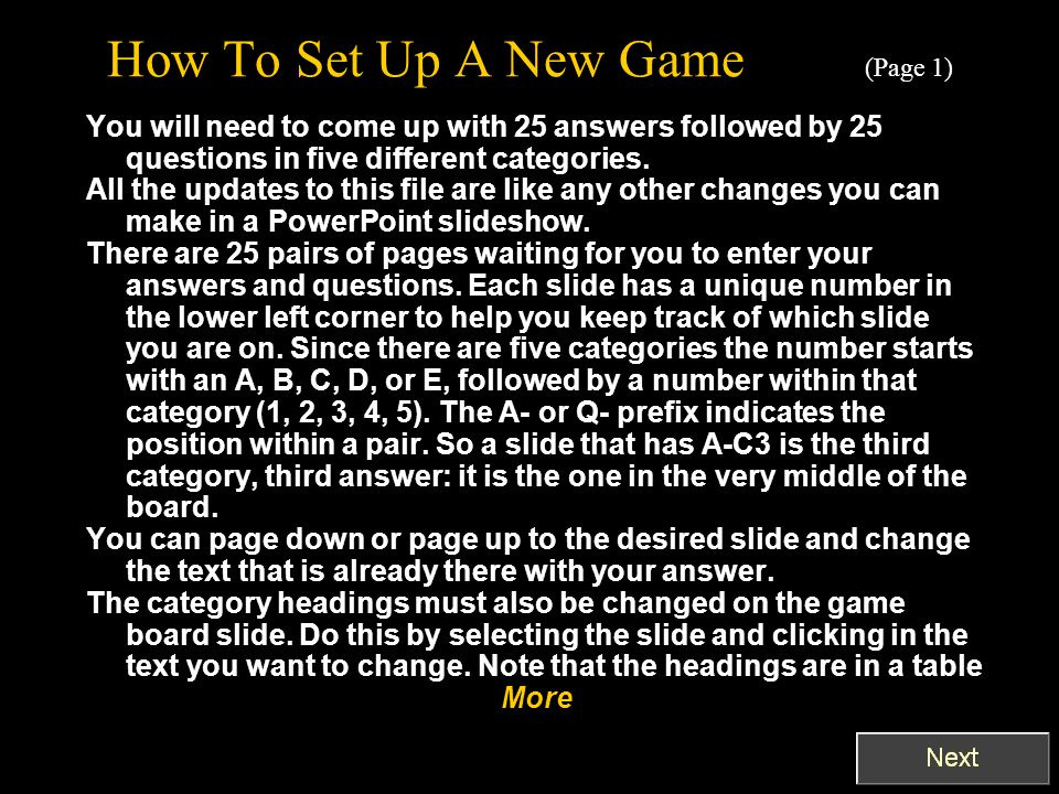 How To Set Up A New Game (Page 1) You will need to come up with 25 answers followed by 25 questions in five different categories.
