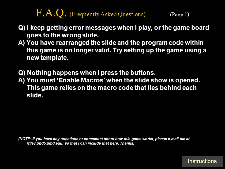 F.A.Q. (Frequently Asked Questions) (Page 1) Q) I keep getting error messages when I play, or the game board goes to the wrong slide. A) You have rear