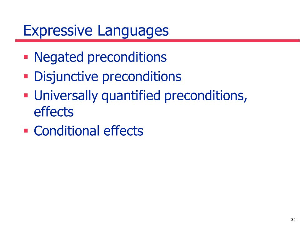 32 Expressive Languages  Negated preconditions  Disjunctive preconditions  Universally quantified preconditions, effects  Conditional effects