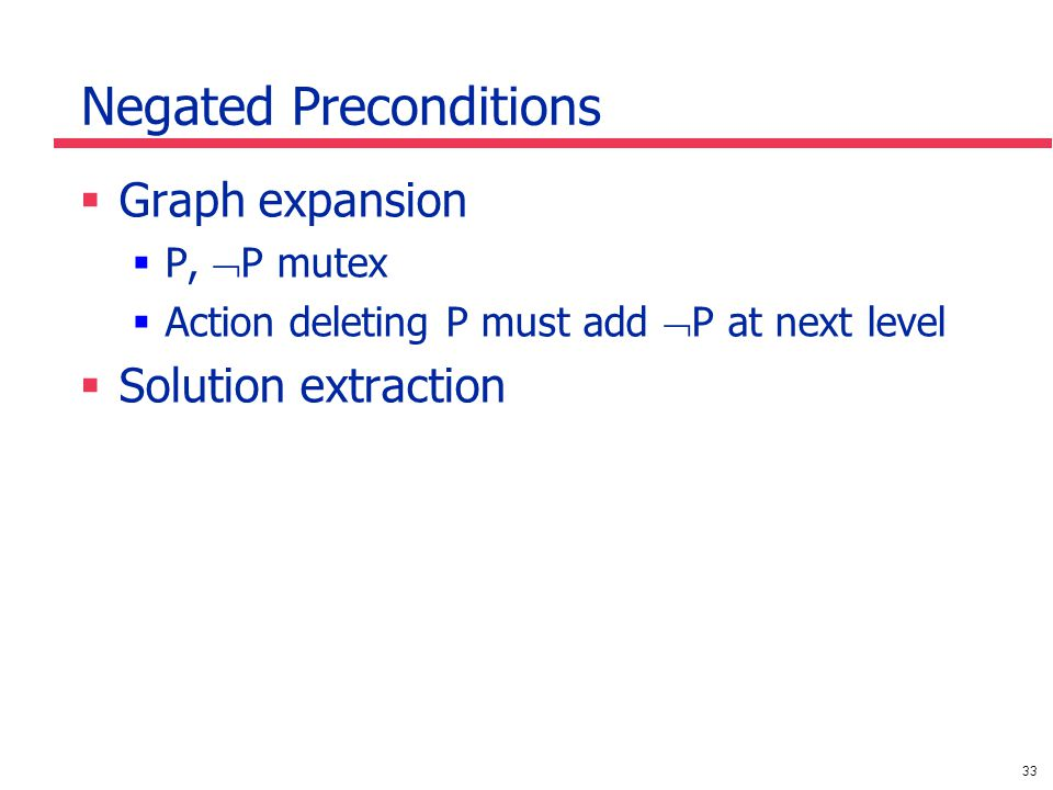 33 Negated Preconditions  Graph expansion  P,  P mutex  Action deleting P must add  P at next level  Solution extraction