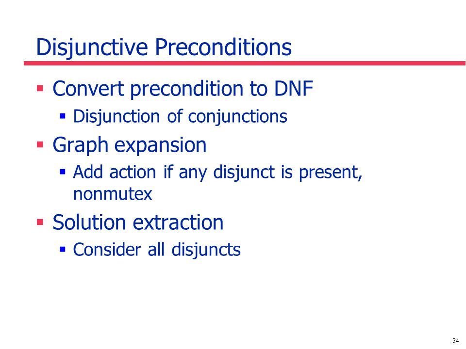 34 Disjunctive Preconditions  Convert precondition to DNF  Disjunction of conjunctions  Graph expansion  Add action if any disjunct is present, nonmutex  Solution extraction  Consider all disjuncts