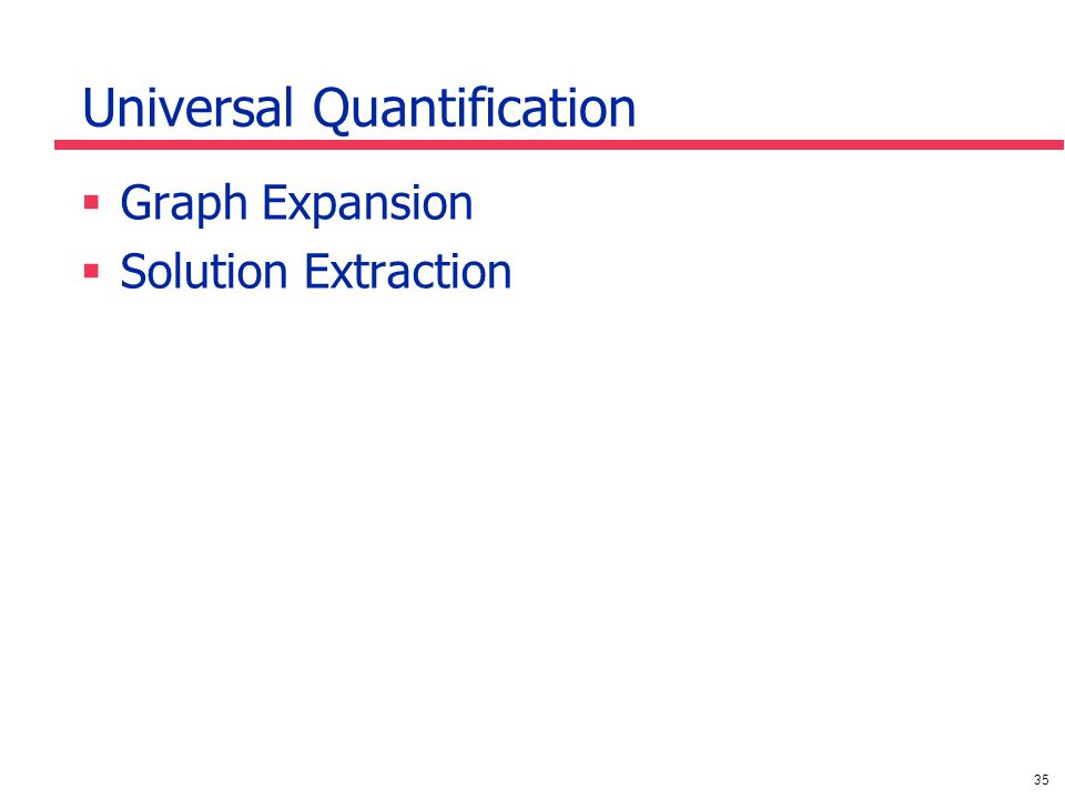 35 Universal Quantification  Graph Expansion  Solution Extraction
