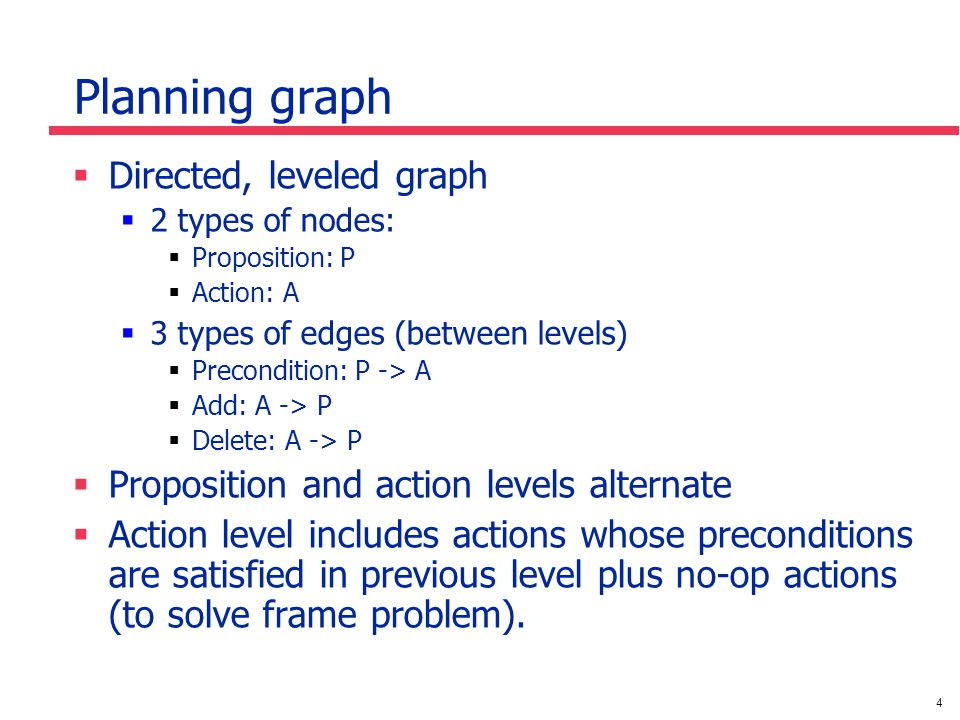 4 Planning graph  Directed, leveled graph  2 types of nodes:  Proposition: P  Action: A  3 types of edges (between levels)  Precondition: P -> A  Add: A -> P  Delete: A -> P  Proposition and action levels alternate  Action level includes actions whose preconditions are satisfied in previous level plus no-op actions (to solve frame problem).