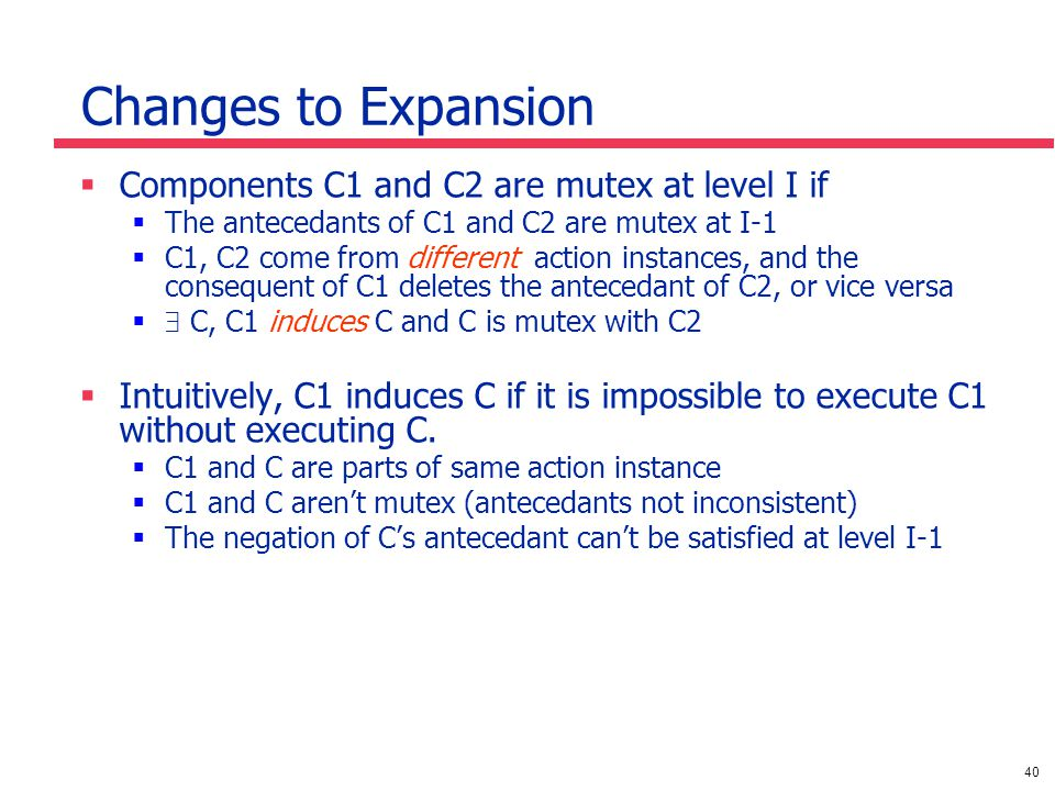 40 Changes to Expansion  Components C1 and C2 are mutex at level I if  The antecedants of C1 and C2 are mutex at I-1  C1, C2 come from different action instances, and the consequent of C1 deletes the antecedant of C2, or vice versa   C, C1 induces C and C is mutex with C2  Intuitively, C1 induces C if it is impossible to execute C1 without executing C.