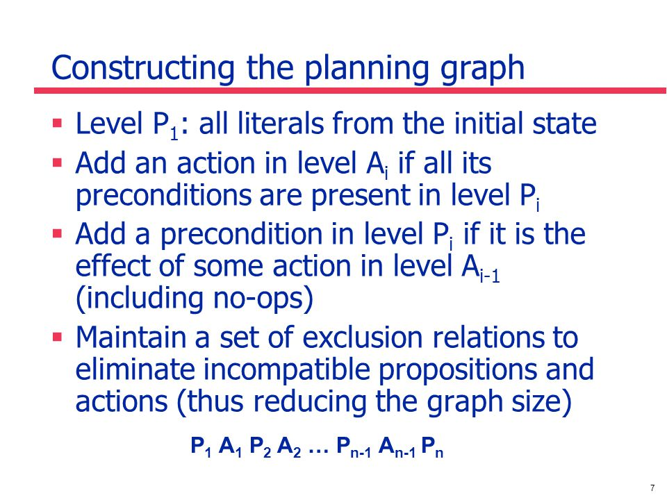 7 Constructing the planning graph  Level P 1 : all literals from the initial state  Add an action in level A i if all its preconditions are present in level P i  Add a precondition in level P i if it is the effect of some action in level A i-1 (including no-ops)  Maintain a set of exclusion relations to eliminate incompatible propositions and actions (thus reducing the graph size) P 1 A 1 P 2 A 2 … P n-1 A n-1 P n