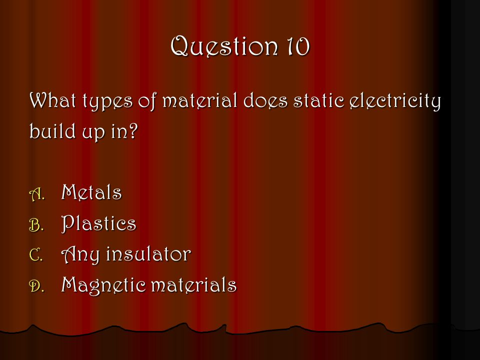 Question 10 What types of material does static electricity build up in? A. Metals B. Plastics C. Any insulator D. Magnetic materials