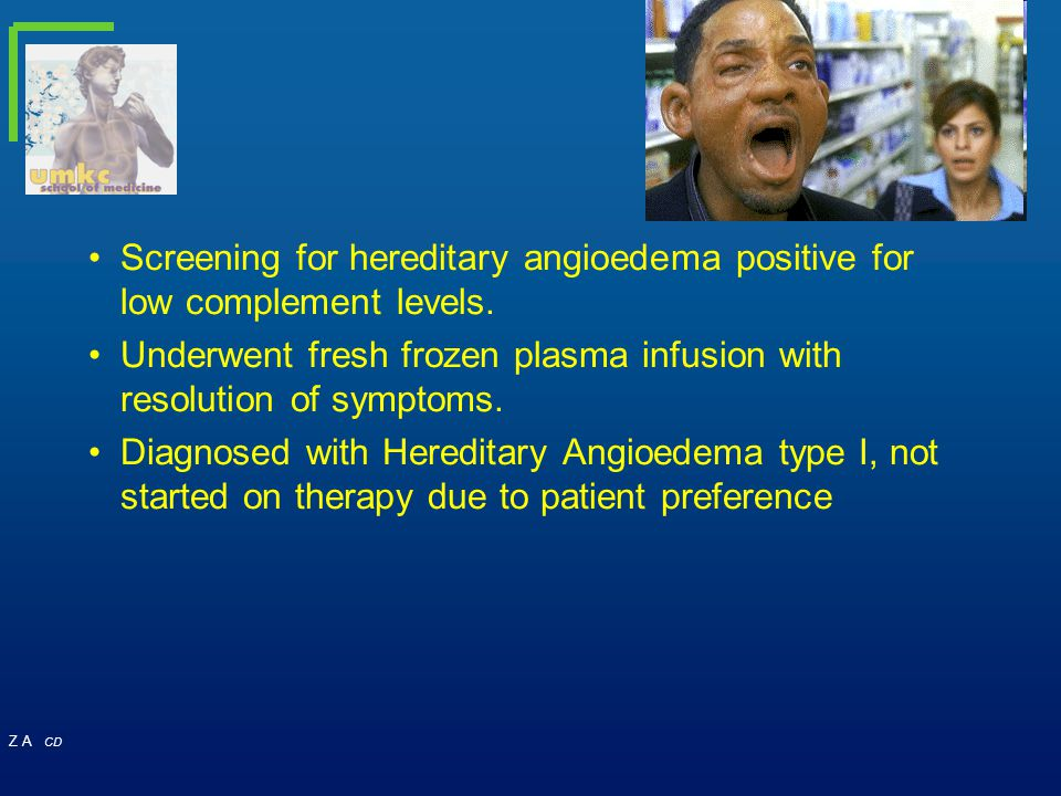 Z A CD Screening for hereditary angioedema positive for low complement levels. Underwent fresh frozen plasma infusion with resolution of symptoms. Dia