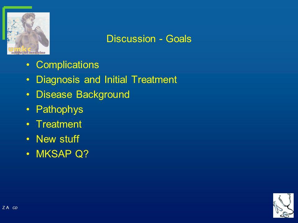Z A CD Discussion - Goals Complications Diagnosis and Initial Treatment Disease Background Pathophys Treatment New stuff MKSAP Q