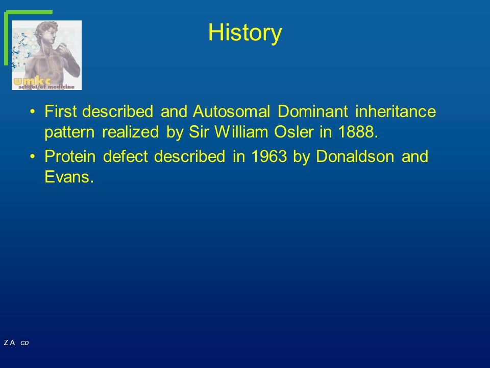 Z A CD History First described and Autosomal Dominant inheritance pattern realized by Sir William Osler in 1888. Protein defect described in 1963 by D