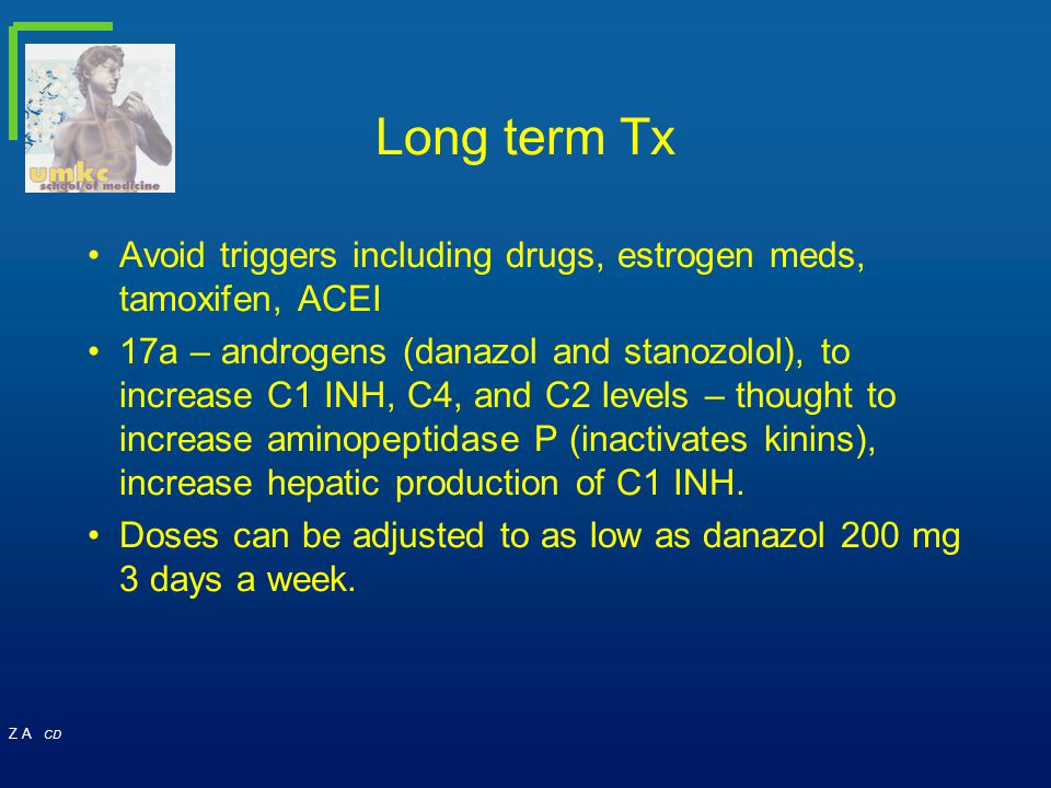 Z A CD Long term Tx Avoid triggers including drugs, estrogen meds, tamoxifen, ACEI 17a – androgens (danazol and stanozolol), to increase C1 INH, C4, a