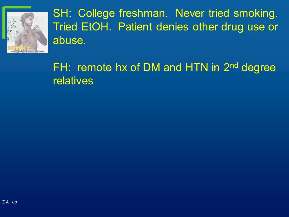 Z A CD SH: College freshman. Never tried smoking. Tried EtOH. Patient denies other drug use or abuse. FH: remote hx of DM and HTN in 2 nd degree relat