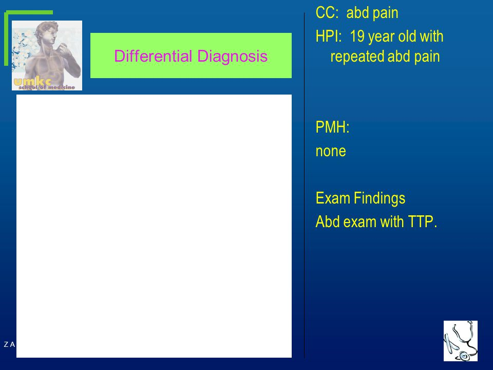 Z A CD Differential Diagnosis CC: abd pain HPI: 19 year old with repeated abd pain PMH: none Exam Findings Abd exam with TTP.