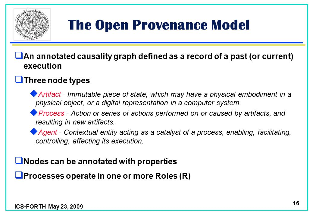 ICS-FORTH May 23, 2009 16 The Open Provenance Model  An annotated causality graph defined as a record of a past (or current) execution  Three node types  Artifact - Immutable piece of state, which may have a physical embodiment in a physical object, or a digital representation in a computer system.