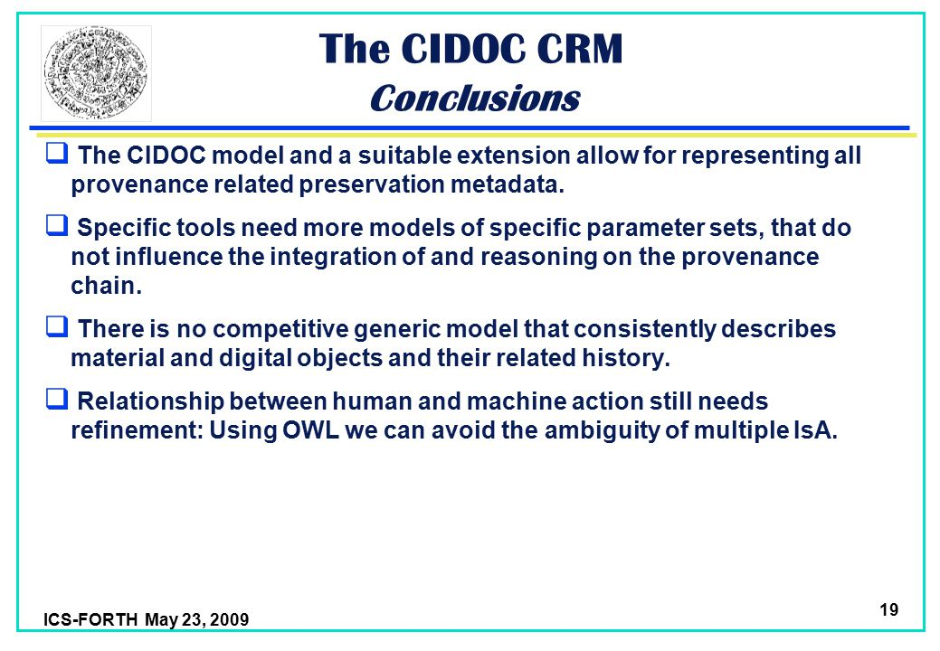 ICS-FORTH May 23, 2009 19 The CIDOC CRM Conclusions  The CIDOC model and a suitable extension allow for representing all provenance related preservation metadata.