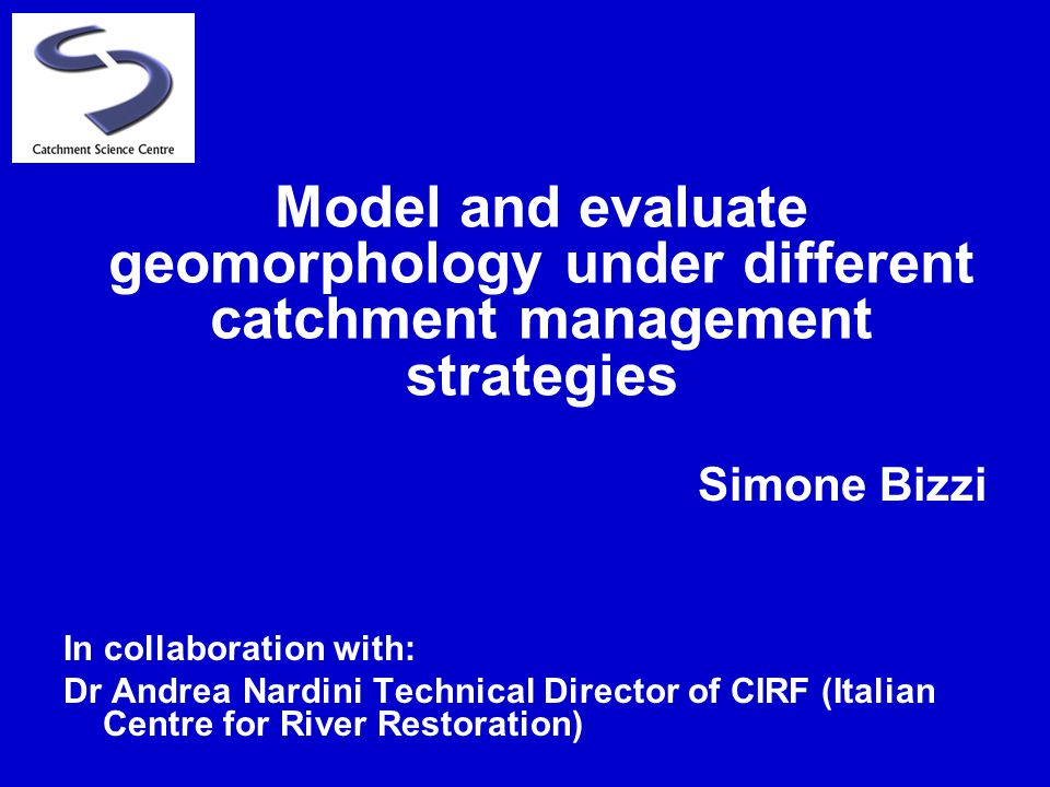 Simone Bizzi In collaboration with: Dr Andrea Nardini Technical Director of CIRF (Italian Centre for River Restoration) Model and evaluate geomorphology under different catchment management strategies