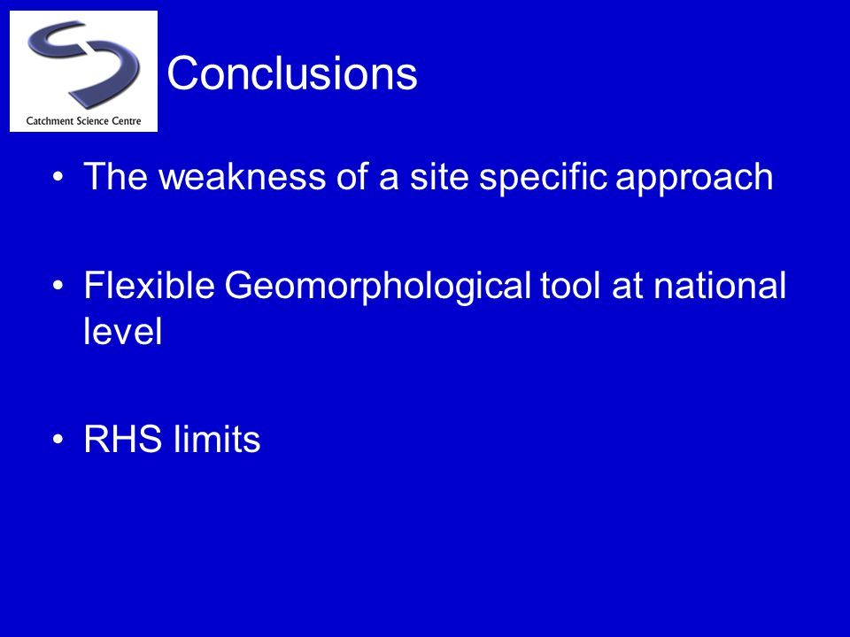 The weakness of a site specific approach Flexible Geomorphological tool at national level RHS limits Conclusions