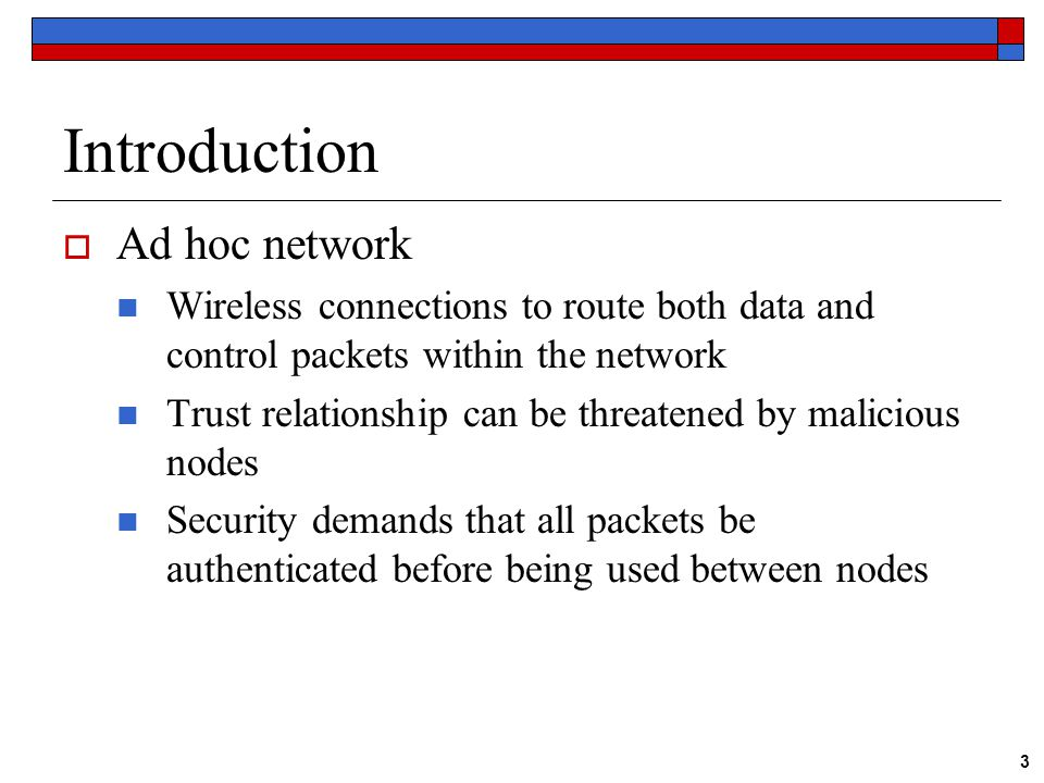 3 Introduction  Ad hoc network Wireless connections to route both data and control packets within the network Trust relationship can be threatened by