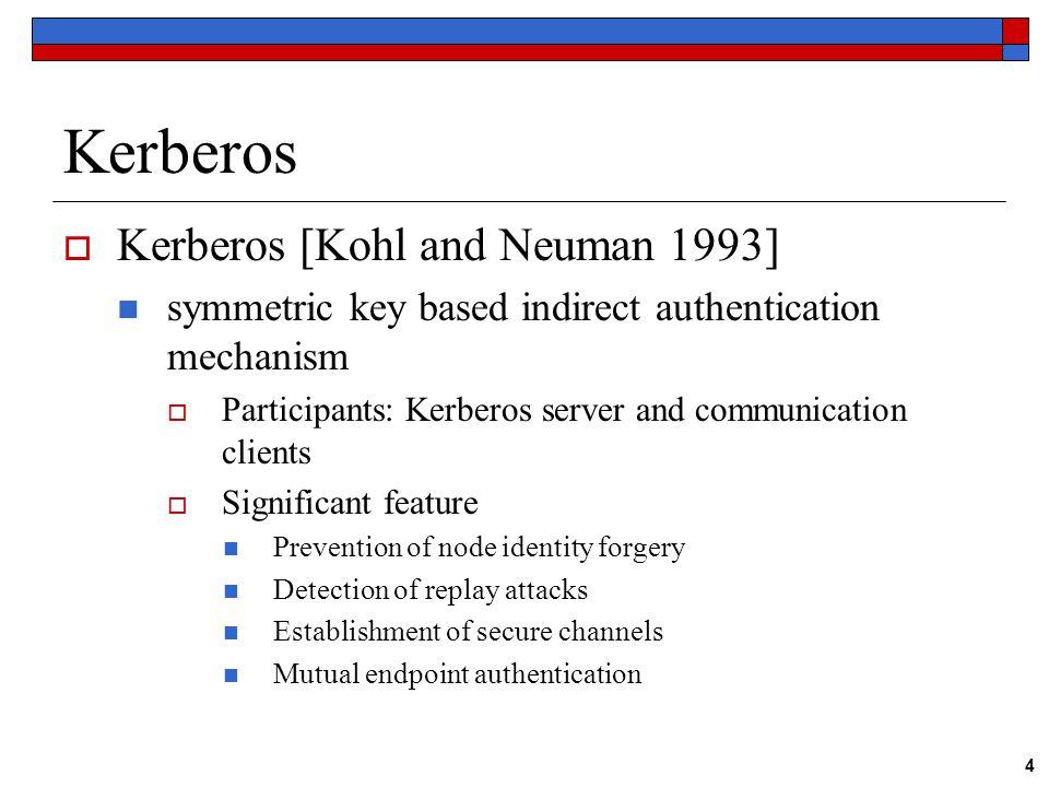 4 Kerberos  Kerberos [Kohl and Neuman 1993] symmetric key based indirect authentication mechanism  Participants: Kerberos server and communication c