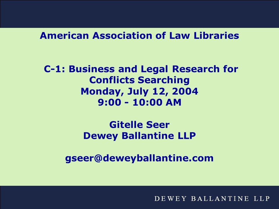 D E W E Y B A L L A N T I N E L L P American Association of Law Libraries C-1: Business and Legal Research for Conflicts Searching Monday, July 12, 2004 9:00 - 10:00 AM Gitelle Seer Dewey Ballantine LLP gseer@deweyballantine.com