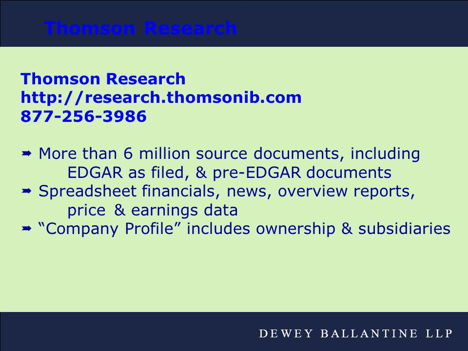 D E W E Y B A L L A N T I N E L L P Thomson Research http://research.thomsonib.com 877-256-3986  More than 6 million source documents, including EDGAR as filed, & pre-EDGAR documents  Spreadsheet financials, news, overview reports, price & earnings data  Company Profile includes ownership & subsidiaries Thomson Research