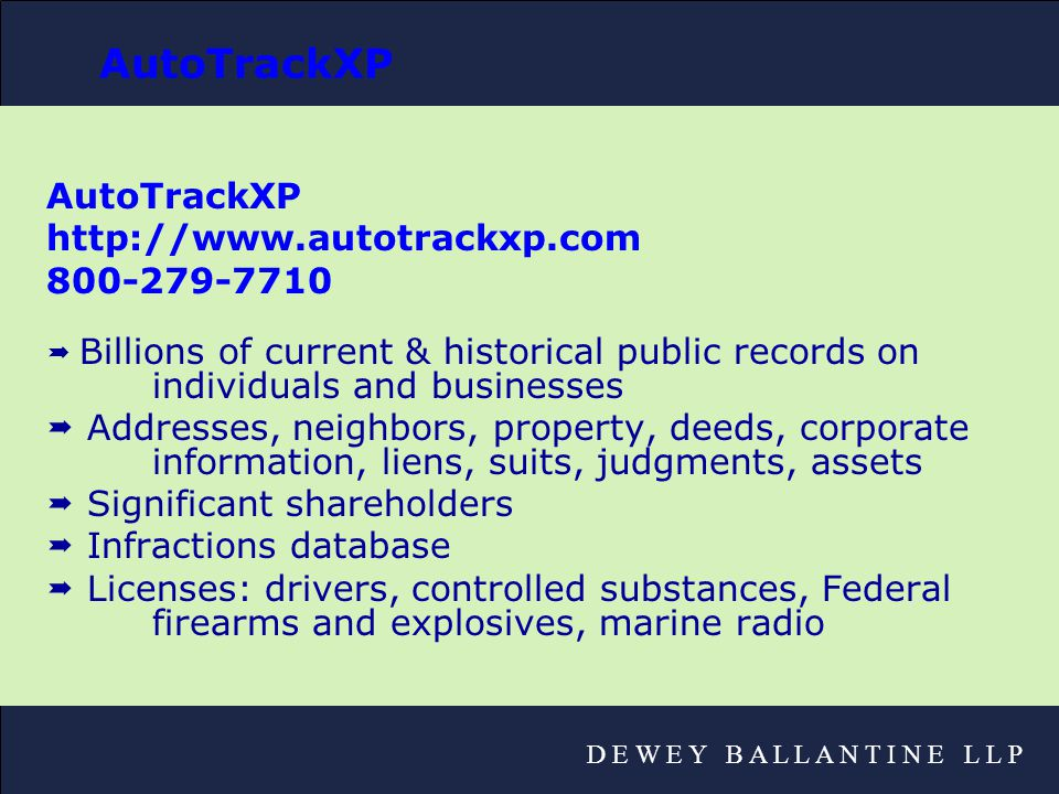 D E W E Y B A L L A N T I N E L L P AutoTrackXP http://www.autotrackxp.com 800-279-7710  Billions of current & historical public records on individuals and businesses  Addresses, neighbors, property, deeds, corporate information, liens, suits, judgments, assets  Significant shareholders  Infractions database  Licenses: drivers, controlled substances, Federal firearms and explosives, marine radio