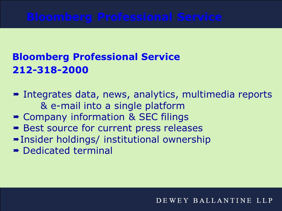 D E W E Y B A L L A N T I N E L L P Bloomberg Professional Service 212-318-2000  Integrates data, news, analytics, multimedia reports & e-mail into a single platform  Company information & SEC filings  Best source for current press releases  Insider holdings/ institutional ownership  Dedicated terminal Bloomberg Professional Service