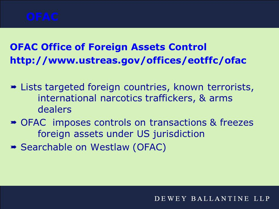D E W E Y B A L L A N T I N E L L P OFAC OFAC Office of Foreign Assets Control http://www.ustreas.gov/offices/eotffc/ofac  Lists targeted foreign countries, known terrorists, international narcotics traffickers, & arms dealers  OFAC imposes controls on transactions & freezes foreign assets under US jurisdiction  Searchable on Westlaw (OFAC)