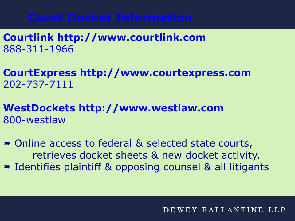 D E W E Y B A L L A N T I N E L L P Courtlink http://www.courtlink.com 888-311-1966 CourtExpress http://www.courtexpress.com 202-737-7111 WestDockets http://www.westlaw.com 800-westlaw  Online access to federal & selected state courts, retrieves docket sheets & new docket activity.
