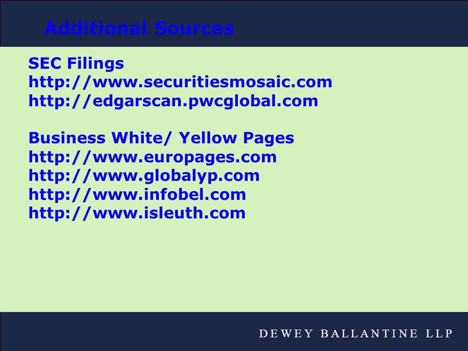D E W E Y B A L L A N T I N E L L P Additional Sources SEC Filings http://www.securitiesmosaic.com http://edgarscan.pwcglobal.com Business White/ Yellow Pages http://www.europages.com http://www.globalyp.com http://www.infobel.com http://www.isleuth.com
