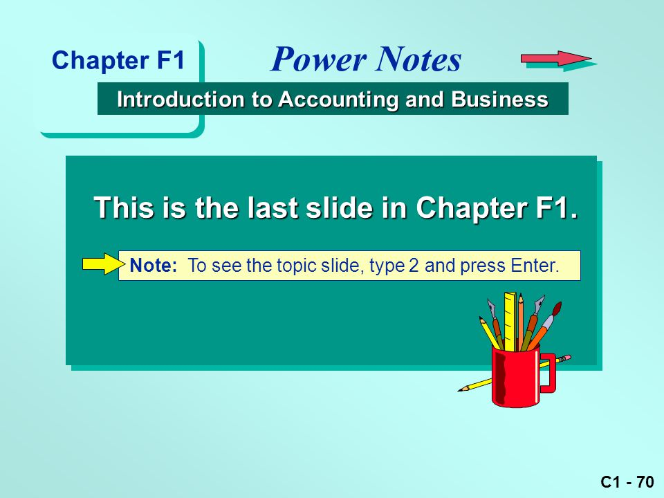 C1 - 70 Note: To see the topic slide, type 2 and press Enter. This is the last slide in Chapter F1. Power Notes Chapter F1 Introduction to Accounting